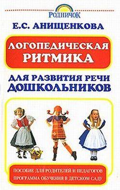 Елена Анищенкова - Логопедическая ритмика для развития речи дошкольников