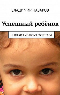 Владимир Назаров - Успешный ребёнок. Книга для молодых родителей