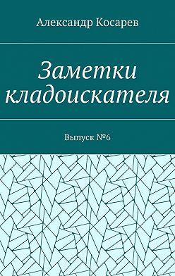 Александр Косарев - Заметки кладоискателя. Выпуск№6