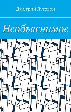 Дмитрий Луговой - Необъяснимое