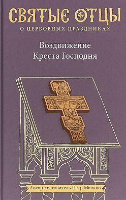 Святитель Иоанн Златоуст - Воздвижение Креста Господня. Антология святоотеческих проповедей
