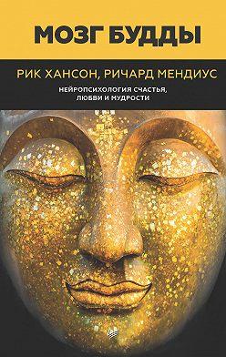 Рик Хансон - Мозг Будды: нейропсихология счастья, любви и мудрости