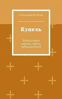 Александра Богунова - Купель. Религиозная лирика, проза, публицистика