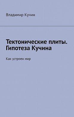 Владимир Кучин - Тектонические плиты. Гипотеза Кучина. Как устроен мир