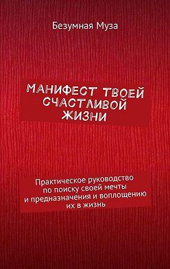 Безумная Муза - Манифест твоей счастливой жизни. Практическое руководство попоискусвоей мечты ипредназначения ивоплощению их вжизнь