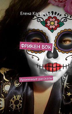 Елена Касаткина - ФрикенБок. Ироничные рассказы