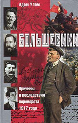 Адам Улам - Большевики. Причины и последствия переворота 1917 года