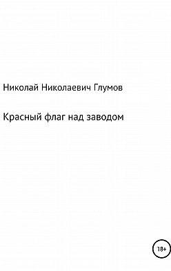 Николай Глумов - Красный флаг над заводом