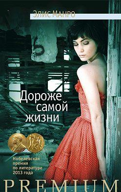 Элис Манро - Дороже самой жизни (сборник)
