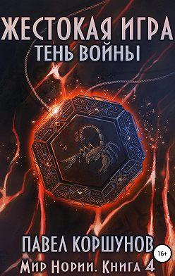 Павел Коршунов - Жестокая игра. Книга 4. Тень войны