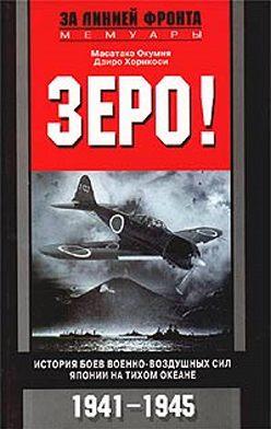 Масатаке Окумия - Зеро! История боев военно-воздушных сил Японии на Тихом океане. 1941-1945