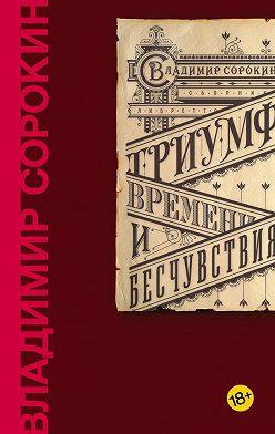 Владимир Сорокин - Триумф Времени и Бесчувствия