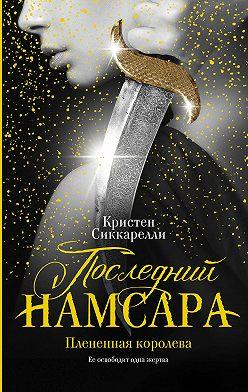 Кристен Сиккарелли - Последний Намсара. Плененная королева