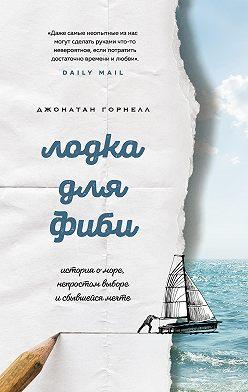 Джонатан Горнелл - Лодка для Фиби. История о море, непростом выборе и сбывшейся мечте