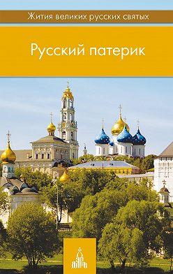 Неустановленный автор - Русский патерик. Жития великих русских святых