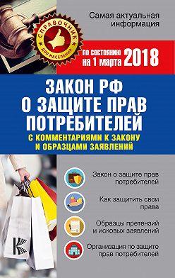 Нормативные правовые акты - Закон РФ «О защите прав потребителей» скомментариями к закону и образцами заявлений по состоянию на 1 марта 2018 года