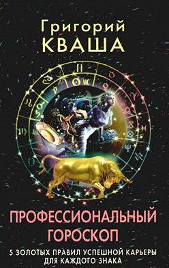 Григорий Кваша - Профессиональный гороскоп.5золотых правил успешной карьеры для каждого знака