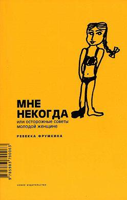 Ревекка Фрумкина - Мне некогда, или Осторожные советы молодой женщине