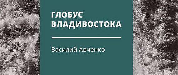 Глобус Владивостока. Краткий разговорник-путеводитель. Комментарий к ненаписанному роману