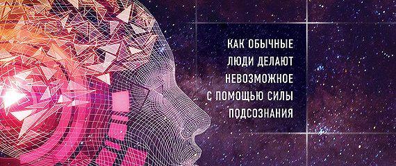 Сверхъестественный разум. Как обычные люди делают невозможное с помощью силы подсознания