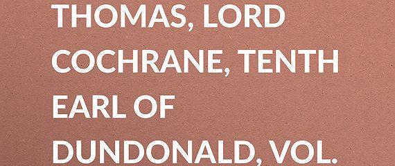 The Life of Thomas, Lord Cochrane, Tenth Earl of Dundonald, Vol. II