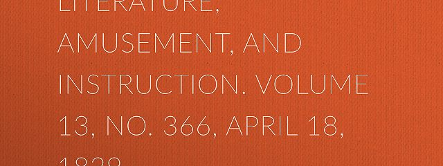 The Mirror of Literature, Amusement, and Instruction. Volume 13, No. 366, April 18, 1829