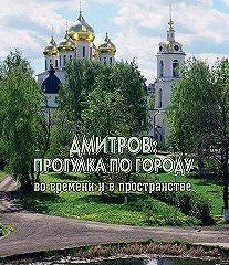 Дмитров: прогулка по городу во времени и в пространстве