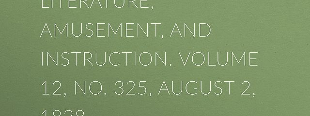 The Mirror of Literature, Amusement, and Instruction. Volume 12, No. 325, August 2, 1828