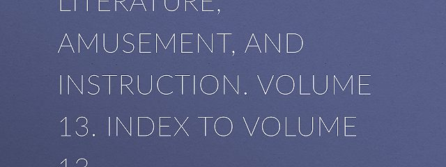 The Mirror of Literature, Amusement, and Instruction. Volume 13. Index to Volume 13