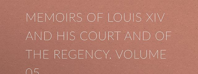 Memoirs of Louis XIV and His Court and of the Regency. Volume 05