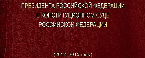 Выступления полномочного представителя Президента Российской Федерации в Конституционном Суде Российской Федерации (2012–2015 годы). Сборник
