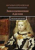 Наталья Кореновская - Заколдованная Аделия. Рассказы для детей