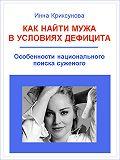 Инна Криксунова -Как найти мужа в условиях дефицита. Особенности национального поиска суженого