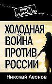Николай Леонов - Холодная война против России