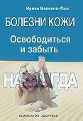 Ирина Малкина-Пых -Болезни кожи. Освободиться и забыть. Навсегда
