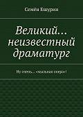 Семён Ешурин -Великий… неизвестный драматург. Ну очень… «мыльная опера»!