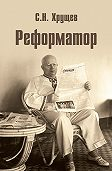 Сергей Хрущев -Реформатор