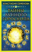 Анастасия Семенова - Тайны лунного гороскопа