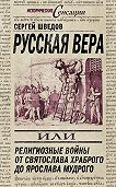 Сергей Шведов -Русская вера, или Религиозные войны от Святослава Храброго до Ярослава Мудрого
