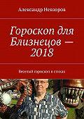 Александр Невзоров -Гороскоп для Близнецов– 2018. Веселый гороскоп встихах