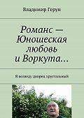 Владимир Герун -Романс – Юношеская любовь и Воркута… Я возведу дворец хрустальный