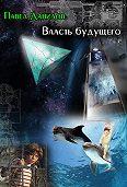 Павел Данилов - Власть будущего (сборник)