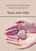 Екатерина Полянская - Чудо для тебя
