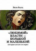 Яков Быль - «Любимой» власти– большой ималенькой