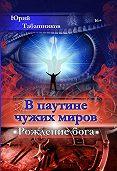 Юрий Табашников - В паутине чужих миров. Рождение бога