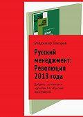 Владимир Токарев -Русский менеджмент: Революция 2018 года. Дайджест по книгам и журналам КЦ «Русский менеджмент»