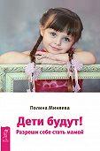 Полина Миняева -Дети будут! Разреши себе стать мамой