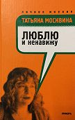 Татьяна Москвина -Люблю и ненавижу