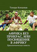 Тамара Концевая -Африка без прикрас, или Посвящение в Африку. Приключенческая повесть