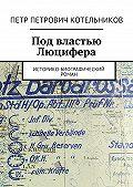 Петр Котельников - Под властью Люцифера. Историко-биографический роман